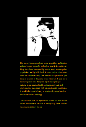 The Little Black Book of European Stereotypes (back cover). Black background yellow writing.   Pic of Audrey Hepburn in black and white.  'The use of stereotypes have some surprising applications and can be very powerful tools when used in the right way. They have been harnessed by nation states to manipulate populations and by individuals in conversation to introduce some fun or controversy. This material is dynamite if you  have an interest in daygame or do stand-up. If you are a business person on a European trip there is plenty of  material to get a quick handle on the various traits and  idiosyncrasies associated with our continental neighbours. It would also come in handy to readers of  general studies,  media studies and sociology.    This booklet uses an alphabetical format for each nation so the casual reader can dip in and quickly check out the European country of choice.'